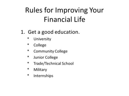 Rules for Improving Your Financial Life 1.Get a good education. *University *College *Community College *Junior College *Trade/Technical School *Military.
