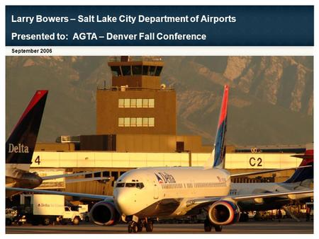 Larry Bowers – Salt Lake City Department of Airports September 2006 Presented to: AGTA – Denver Fall Conference.