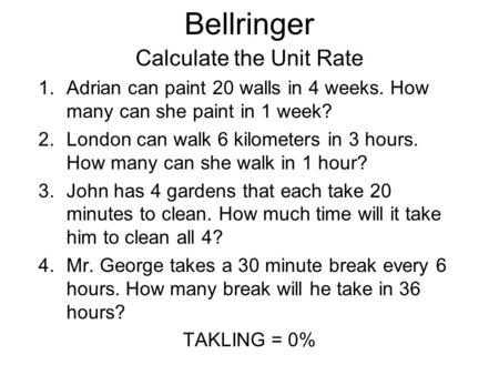 Bellringer Calculate the Unit Rate 1.Adrian can paint 20 walls in 4 weeks. How many can she paint in 1 week? 2.London can walk 6 kilometers in 3 hours.