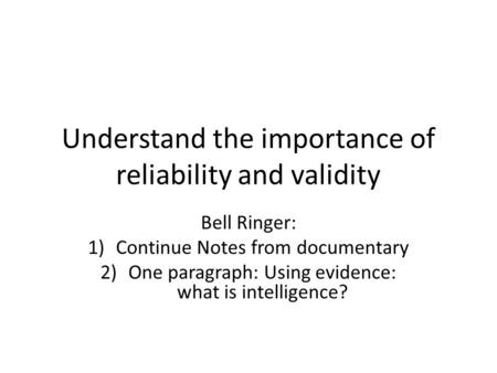 Understand the importance of reliability and validity Bell Ringer: 1)Continue Notes from documentary 2)One paragraph: Using evidence: what is intelligence?