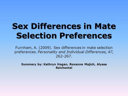 Sex Differences in Mate Selection Preferences Summary by: Kathryn Hogan, Roxanne Majich, Alyssa Reichental Furnham, A. (2009). Sex differences in mate.