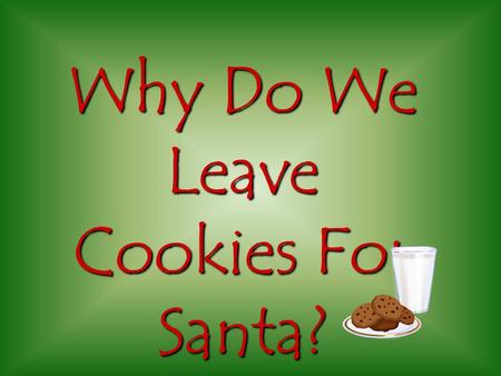 Why Do We Leave Cookies For Santa? Once upon a Christmas, Santa was flying over Ohio when suddenly his reindeer got really hungry and tired and wanted.