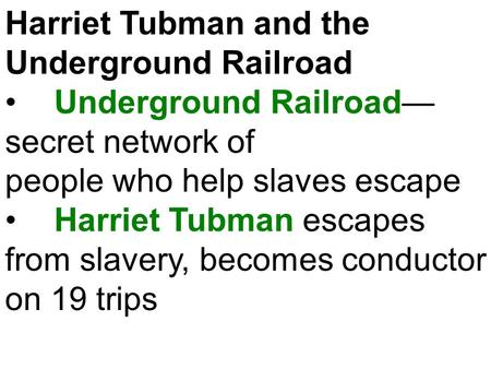 Harriet Tubman and the Underground Railroad Underground Railroad— secret network of people who help slaves escape Harriet Tubman escapes from slavery,