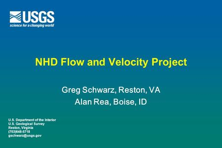 U.S. Department of the Interior U.S. Geological Survey Reston, Virginia (703)648-5718 NHD Flow and Velocity Project Greg Schwarz, Reston,