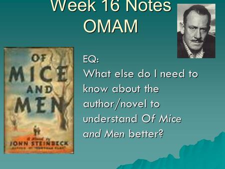 Week 16 Notes OMAM EQ: What else do I need to know about the author/novel to understand Of Mice and Men better?