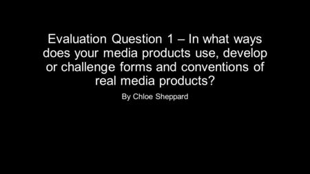 Evaluation Question 1 – In what ways does your media products use, develop or challenge forms and conventions of real media products? By Chloe Sheppard.