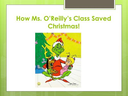 How Ms. O'Reilly's Class Saved Christmas!. The Grinch went in every whos houses!!!! He left a little crumb even to small for mouses!!!