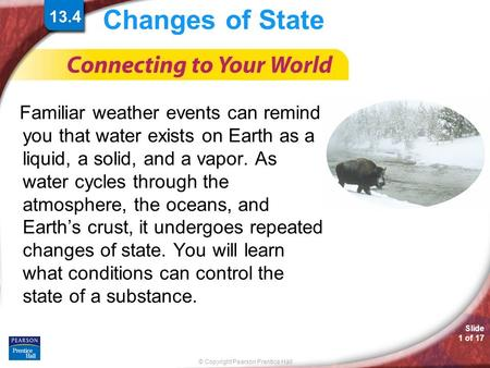 © Copyright Pearson Prentice Hall Slide 1 of 17 Changes of State Familiar weather events can remind you that water exists on Earth as a liquid, a solid,