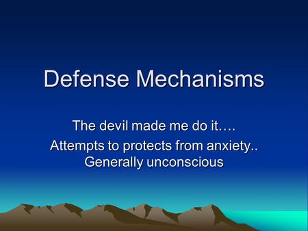 Defense Mechanisms The devil made me do it…. Attempts to protects from anxiety.. Generally unconscious.