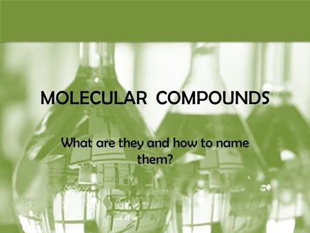 MOLECULAR COMPOUNDS What are they and how to name them?