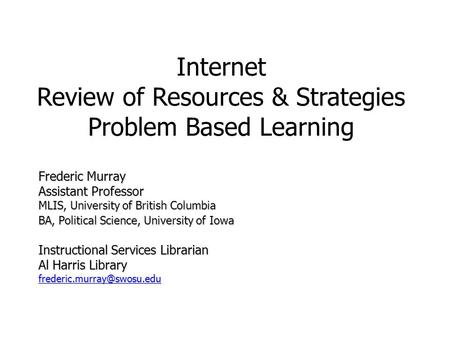 Internet Review of Resources & Strategies Problem Based Learning Frederic Murray Assistant Professor MLIS, University of British Columbia BA, Political.