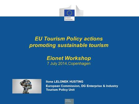 Date: in 12 pts EU Tourism Policy actions promoting sustainable tourism Eionet Workshop 7 July 2014,Copenhagen Ilona LELONEK HUSTING European Commission,