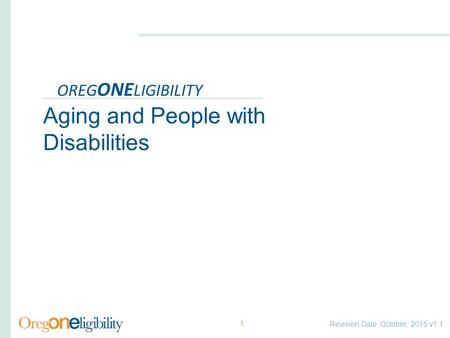 Revision Date: October, 2015 v1.1 OREG ONE LIGIBILITY Aging and People with Disabilities 1.
