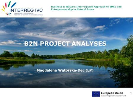 Business to Nature: Interregional Approach to SMEs and Entrepreneurship in Natural Areas 1 B2N PROJECT ANALYSES Magdalena Wątorska-Dec (LP)