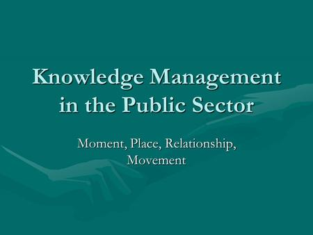 Knowledge Management in the Public Sector Moment, Place, Relationship, Movement.