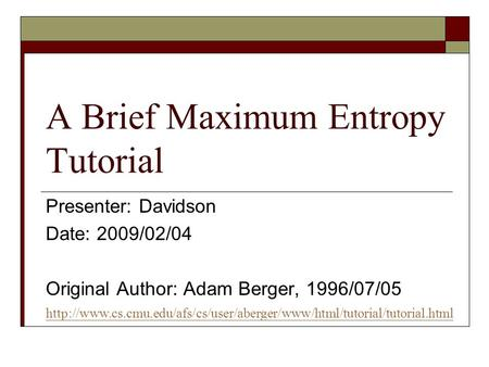 A Brief Maximum Entropy Tutorial Presenter: Davidson Date: 2009/02/04 Original Author: Adam Berger, 1996/07/05