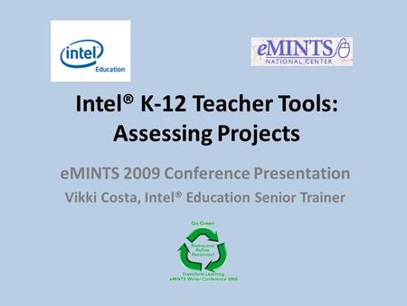 Intel® K-12 Teacher Tools: Assessing Projects eMINTS 2009 Conference Presentation Vikki Costa, Intel® Education Senior Trainer.