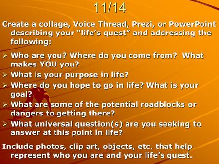 "ASSIGNMENT – DUE WEDS., 11/14 Create a collage, Voice Thread, Prezi, or PowerPoint describing your ""life's quest"" and addressing the following:  Who are."