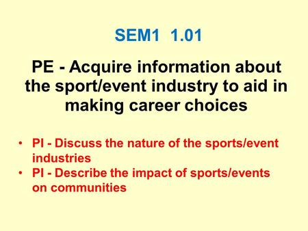 SEM1 1.01 PE - Acquire information about the sport/event industry to aid in making career choices PI - Discuss the nature of the sports/event industries.