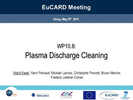 Orsay, May 5th 2011EuCARD- WP 10.8.1 1 IN2P3 Les deux infinis IN2P3 Les deux infinis Orsay, May 5 th 2011 EuCARD Meeting WP10.8: Plasma Discharge Cleaning.
