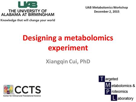 Designing a metabolomics experiment Xiangqin Cui, PhD UAB Metabolomics Workshop December 2, 2015.