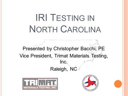 IRI T ESTING IN N ORTH C AROLINA Presented by Christopher Bacchi, PE Vice President, Trimat Materials Testing, Inc. Raleigh, NC.