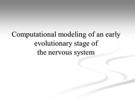 Computational modeling of an early evolutionary stage of the nervous system.