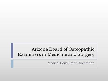 Arizona Board of Osteopathic Examiners in Medicine and Surgery Medical Consultant Orientation.