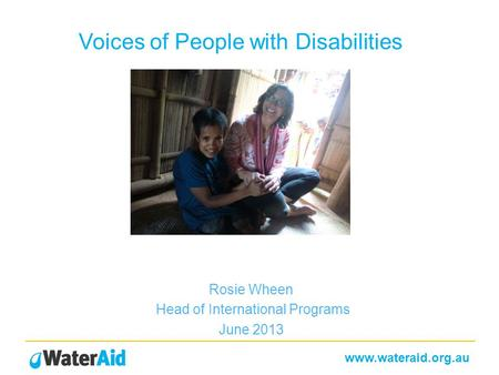 Www.wateraid.org.au Voices of People with Disabilities Rosie Wheen Head of International Programs June 2013.