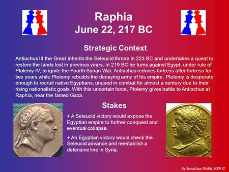 Raphia June 22, 217 BC Strategic Context Antiochus III the Great inherits the Seleucid throne in 223 BC and undertakes a quest to restore the lands lost.