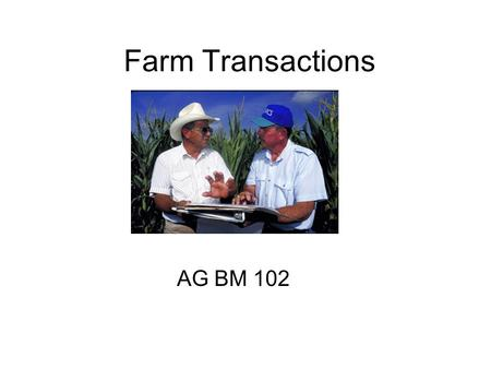 Farm Transactions AG BM 102. Farm Inputs Introduction Modern agriculture involves lots of purchased inputs Machinery, equipment, fertilizer, chemicals,