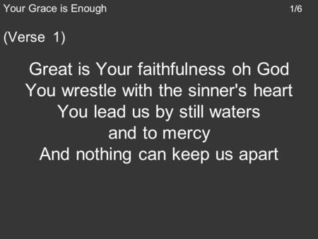 Your Grace is Enough 1/6 (Verse 1) Great is Your faithfulness oh God You wrestle with the sinner's heart You lead us by still waters and to mercy And nothing.