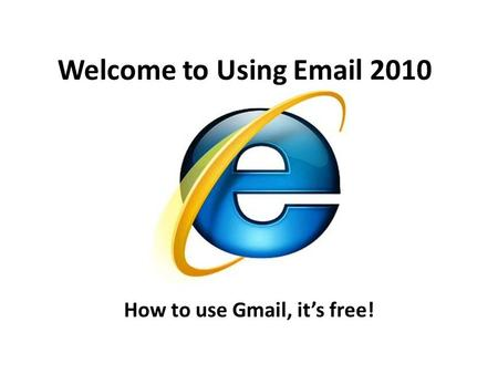 Welcome to Using Email 2010 How to use Gmail, it's free!