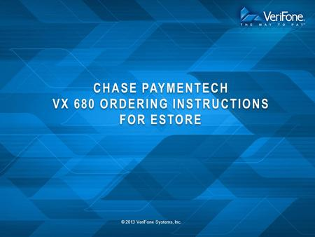 CHASE PAYMENTECH VX 680 ORDERING INSTRUCTIONS FOR ESTORE © 2013 VeriFone Systems, Inc.