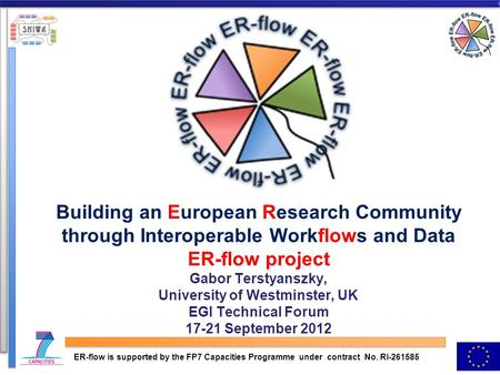 Building an European Research Community through Interoperable Workflows and Data ER-flow project Gabor Terstyanszky, University of Westminster, UK EGI.