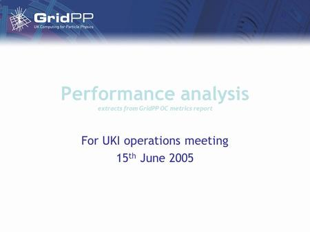 Performance analysis extracts from GridPP OC metrics report For UKI operations meeting 15 th June 2005.