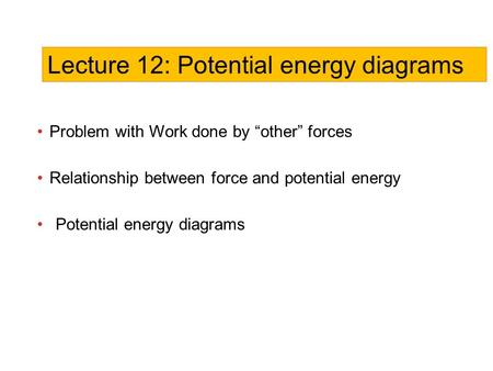 "Problem with Work done by ""other"" forces Relationship between force and potential energy Potential energy diagrams Lecture 12: Potential energy diagrams."