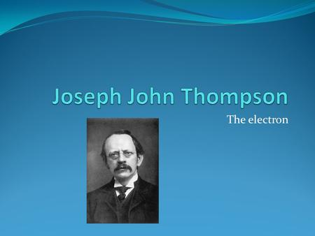 The electron. Biography J.J. Thompson was born in Cheetham Hill, the suburb of Manchester, on December 18, 1865. He attended Owens College in 1870. Thompson.