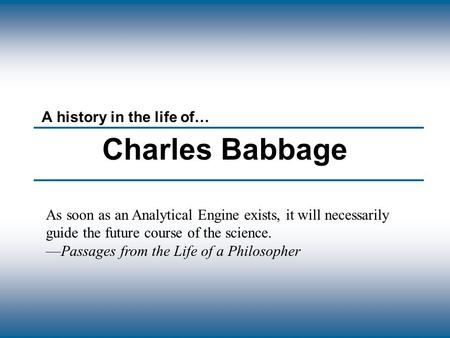 Copyright © The McGraw-Hill Companies, Inc. Permission required for reproduction or display. Charles Babbage A history in the life of… As soon as an Analytical.