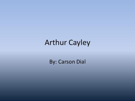 Arthur Cayley By: Carson Dial. Who is Arthur Cayley? Arthur Cayley was a British mathemetician who helped found the Modern British School of pure Mathematics.