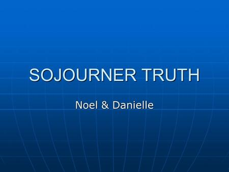 SOJOURNER TRUTH Noel & Danielle. Biographical information Birth Birth First language First language Bore 5 children Bore 5 children Fled enslavement with.