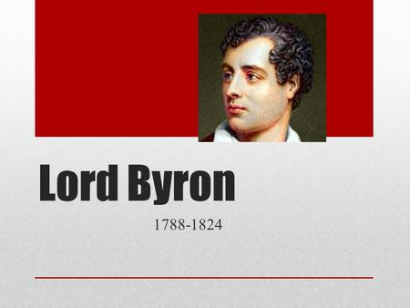 Lord Byron 1788-1824. Early Life George Gordon Noel Byron 6 th Baron of a long-standing aristocracy Born with a club leg Father abandoned him, mother.