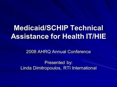 Medicaid/SCHIP Technical Assistance for Health IT/HIE 2008 AHRQ Annual Conference Presented by: Linda Dimitropoulos, RTI International.