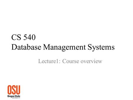 CS 540 Database Management Systems Lecture1: Course overview.