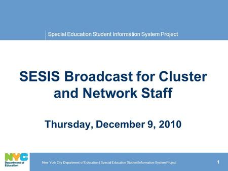 1 Special Education Student Information System Project SESIS Broadcast for Cluster and Network Staff Thursday, December 9, 2010 New York City Department.