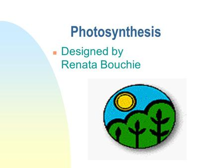 Photosynthesis n Designed by Renata Bouchie Photosynthesis n Photosynthesis is essential to understanding why all life on earth depends upon the existence.