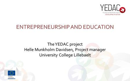 ENTREPRENEURSHIP AND EDUCATION The YEDAC project Helle Munkholm Davidsen, Project manager University College Lillebaelt.