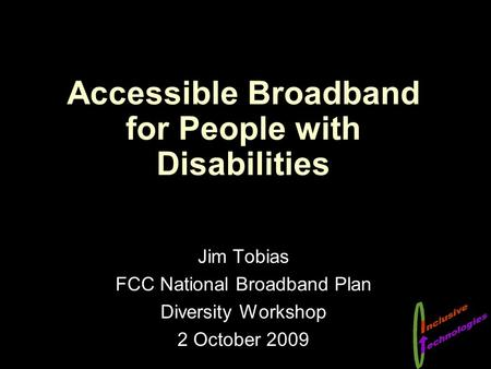 Accessible Broadband for People with Disabilities Jim Tobias FCC National Broadband Plan Diversity Workshop 2 October 2009.