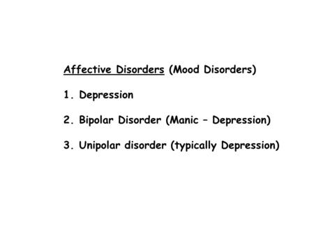 Affective Disorders (Mood Disorders) 1.Depression 2.Bipolar Disorder (Manic – Depression) 3.Unipolar disorder (typically Depression)