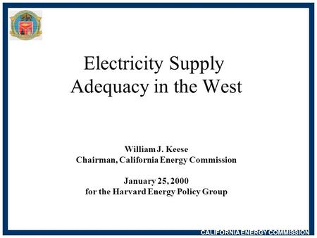 CALIFORNIA ENERGY COMMISSION Electricity Supply Adequacy in the West William J. Keese Chairman, California Energy Commission January 25, 2000 for the Harvard.